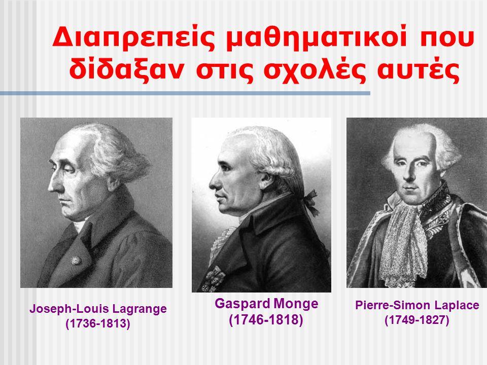 Διαπρεπείς μαθηματικοί που δίδαξαν στις σχολές αυτές Joseph-Louis Lagrange (1736-1813) Gaspard Monge (1746-1818) Pierre-Simon Laplace (1749-1827)
