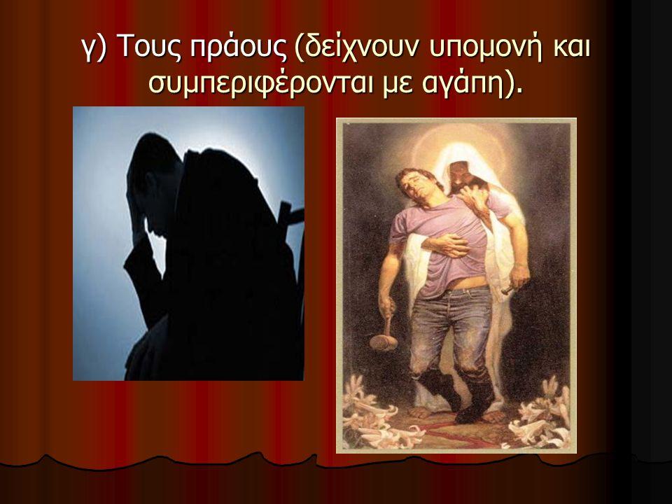 γ) Τους πράους (δείχνουν υπομονή και συμπεριφέρονται με αγάπη).