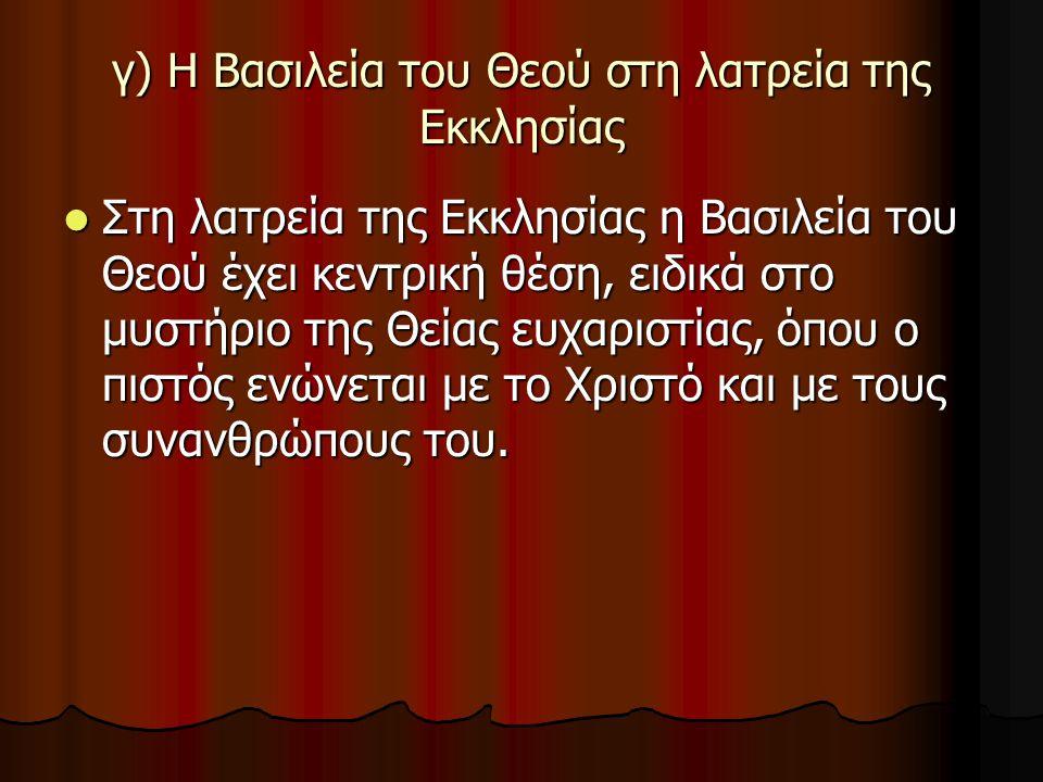 γ) Η Βασιλεία του Θεού στη λατρεία της Εκκλησίας Στη λατρεία της Εκκλησίας η Βασιλεία του Θεού έχει κεντρική θέση, ειδικά στο μυστήριο της Θείας ευχαρ
