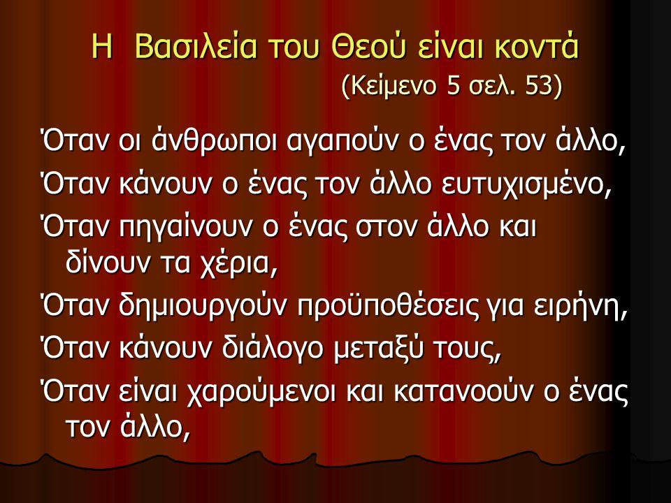 Η Βασιλεία του Θεού είναι κοντά (Κείμενο 5 σελ. 53) Όταν οι άνθρωποι αγαπούν ο ένας τον άλλο, Όταν κάνουν ο ένας τον άλλο ευτυχισμένο, Όταν πηγαίνουν