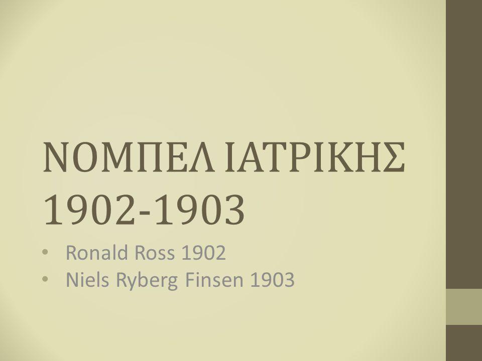 ΝΟΜΠΕΛ ΙΑΤΡΙΚΗΣ 1902-1903 Ronald Ross 1902 Niels Ryberg Finsen 1903