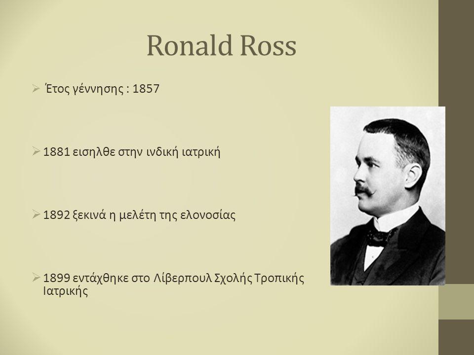 Ronald Ross  Έτος γέννησης : 1857  1881 εισηλθε στην ινδική ιατρική  1892 ξεκινά η μελέτη της ελονοσίας  1899 εντάχθηκε στο Λίβερπουλ Σχολής Τροπικής Ιατρικής