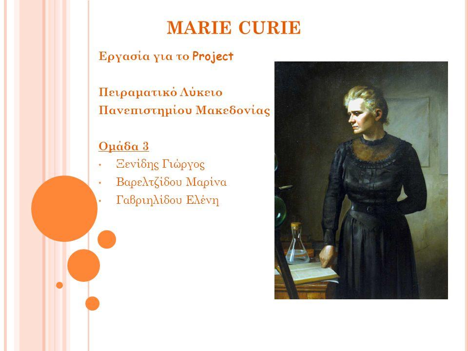 MARIE CURIE Εργασία για το Project Πειραματικό Λύκειο Πανεπιστημίου Μακεδονίας Ομάδα 3 Ξενίδης Γιώργος Βαρελτζίδου Μαρίνα Γαβριηλίδου Ελένη
