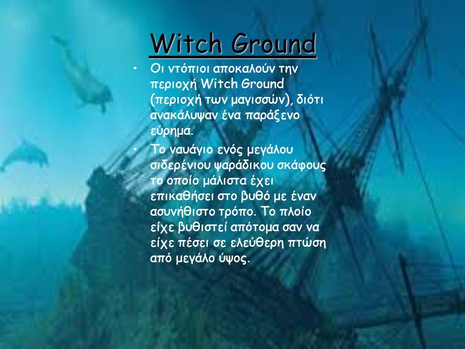 Witch Ground Οι ντόπιοι αποκαλούν την περιοχή Witch Ground (περιοχή των μαγισσών), διότι ανακάλυψαν ένα παράξενο εύρημα. Το ναυάγιο ενός μεγάλου σιδερ