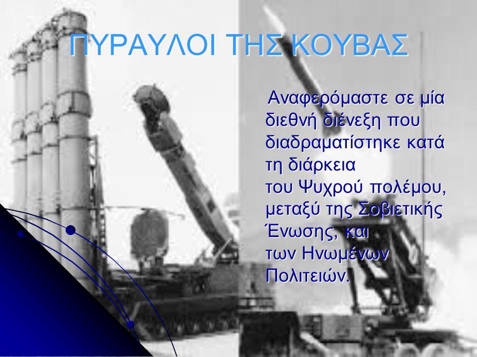 ΠΥΡΑΥΛΟΙ ΤΗΣ ΚΟΥΒΑΣ Αναφερόμαστε σε μία διεθνή διένεξη που διαδραματίστηκε κατά τη διάρκεια του Ψυχρού πολέμου, μεταξύ της Σοβιετικής Ένωσης, και των