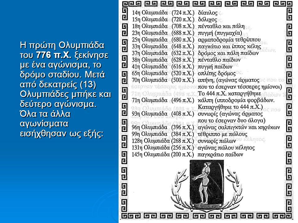 Η πρώτη Ολυμπιάδα του 776 π.Χ. ξεκίνησε με ένα αγώνισμα, το δρόμο σταδίου. Μετά από δεκατρείς (13) Ολυμπιάδες μπήκε και δεύτερο αγώνισμα. Όλα τα άλλα