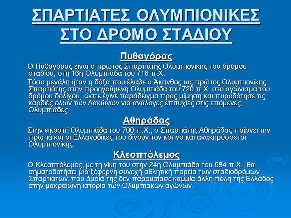 ΣΠΑΡΤΙΑΤΕΣ ΟΛΥΜΠΙΟΝΙΚΕΣ ΣΤΟ ΔΡΟΜΟ ΣΤΑΔΙΟΥ Πυθαγόρας Ο Πυθαγόρας είναι ο πρώτος Σπαρτιάτης Ολυμπιονίκης του δρόμου σταδίου, στη 16η Ολυμπιάδα του 716 π