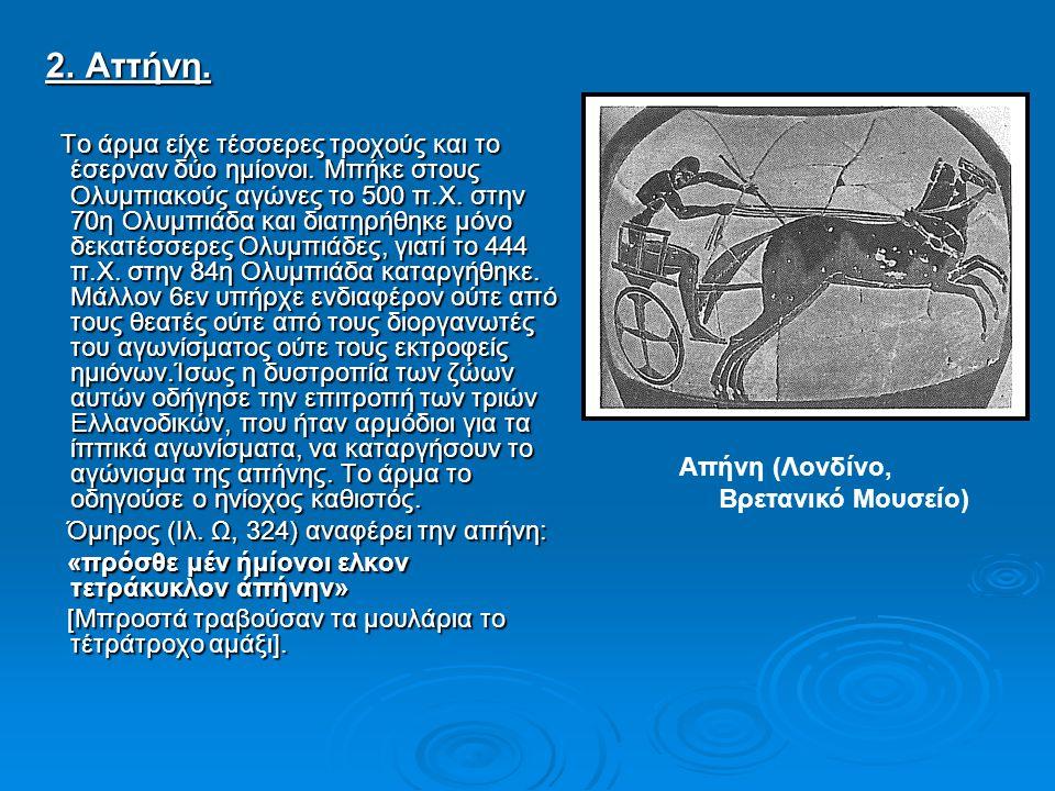 2. Αττήνη. 2. Αττήνη. Το άρμα είχε τέσσερες τροχούς και το έσερναν δύο ημίονοι. Μπήκε στους Ολυμπιακούς αγώνες το 500 π.Χ. στην 70η Ολυμπιάδα και διατ