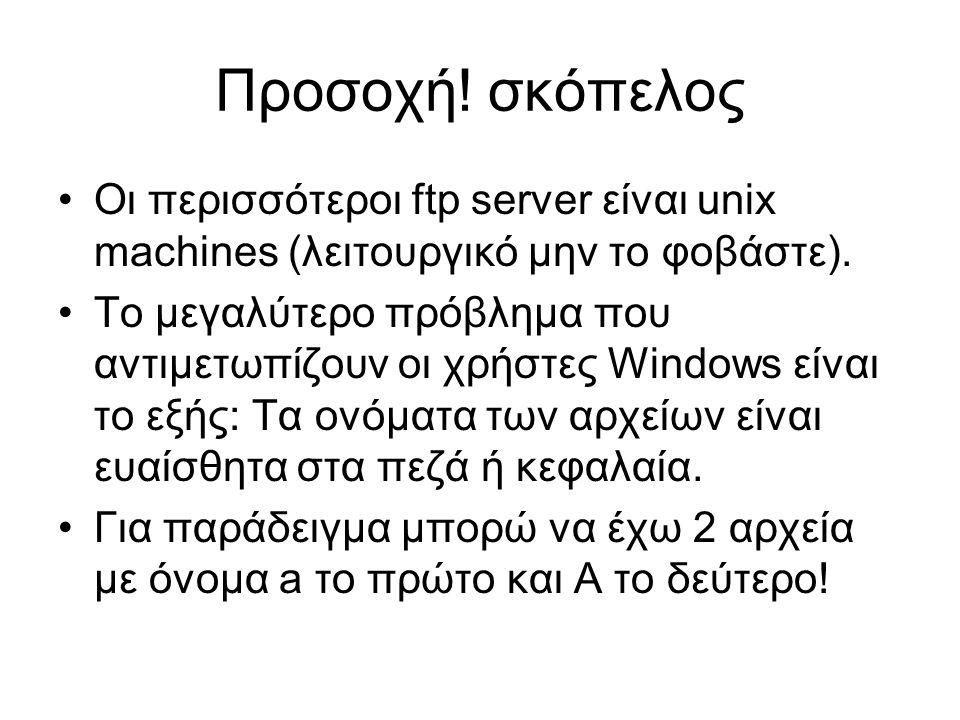 Προσοχή. σκόπελος Οι περισσότεροι ftp server είναι unix machines (λειτουργικό μην το φοβάστε).
