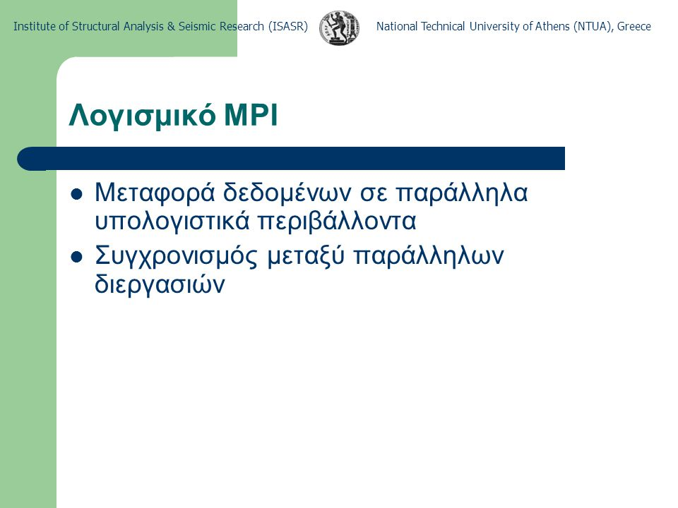 National Technical University of Athens (NTUA), GreeceInstitute of Structural Analysis & Seismic Research (ISASR) Λογισμικό MPI Program MPIHelloWorld Implicit None Include fmpi.h Integer :: iRank, iNoOfProcs, iErr, iSource, iDest, iTag=50 Character, Len=50 :: cMessage Type (MPI_Status) :: status Call MPI_Init(iErr) Call MPI_Comm_rank(MPI_COMM_WORLD, iRank, iErr) Call MPI_Comm_size(MPI_COMM_WORLD, iNoOfProcs, iErr) if (iRank.GT.0) then iDest = 0 Write(cMessage, *) Greetings from process: , iRank Call MPI_Send(cMessage, 50, MPI_CHARACTER, iDest, iTag, & MPI_COMM_WORLD, iErr) else Do iSource=1, iNoOfProcs – 1 Call MPI_Recv(cMessage, 50, MPI_CHARACTER, iSource, & iTag, MPI_COMM_WORLD, status, iErr) Write(*, *) cMessage End Do end if Call MPI_Finalize(iErr) End Program Πρόγραμμα Hello world