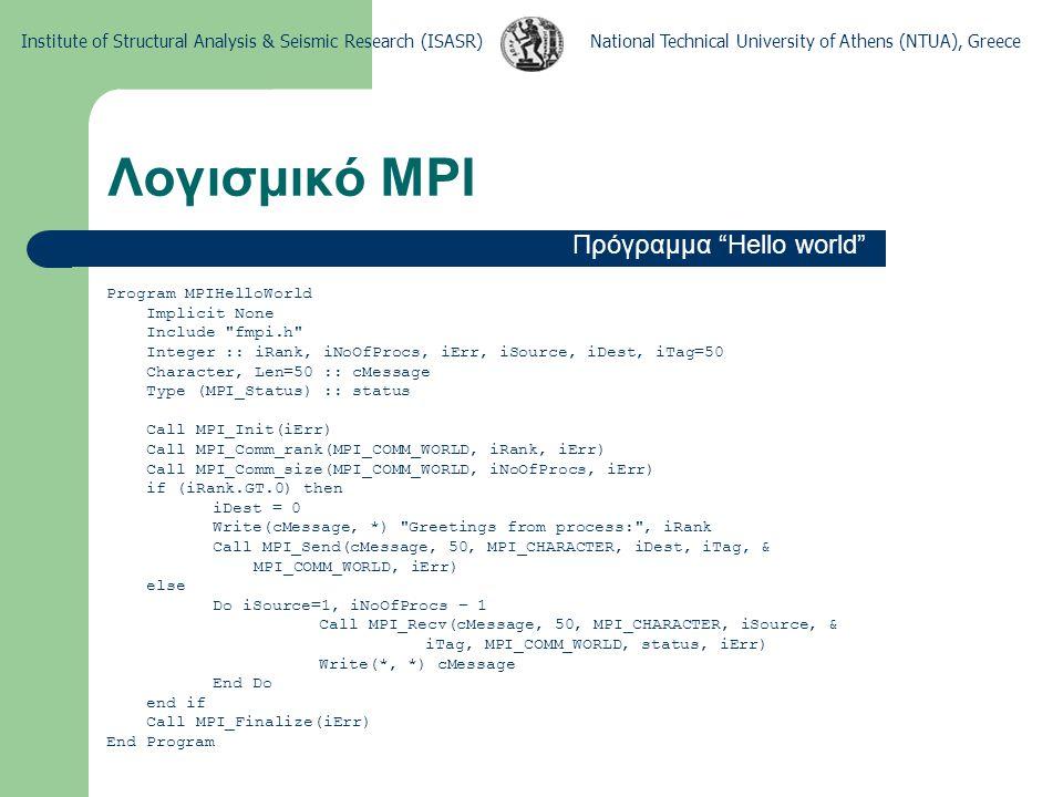 National Technical University of Athens (NTUA), GreeceInstitute of Structural Analysis & Seismic Research (ISASR) Λογισμικό MPI Εντολές αρχικοποίησης και πληροφοριών Call MPI_Comm_rank(MPI_COMM_WORLD, iRank, iErr) Call MPI_Comm_size(MPI_COMM_WORLD, iNoOfProcs, iErr) Call MPI_Init(iErr) Call MPI_Finalize(iErr)