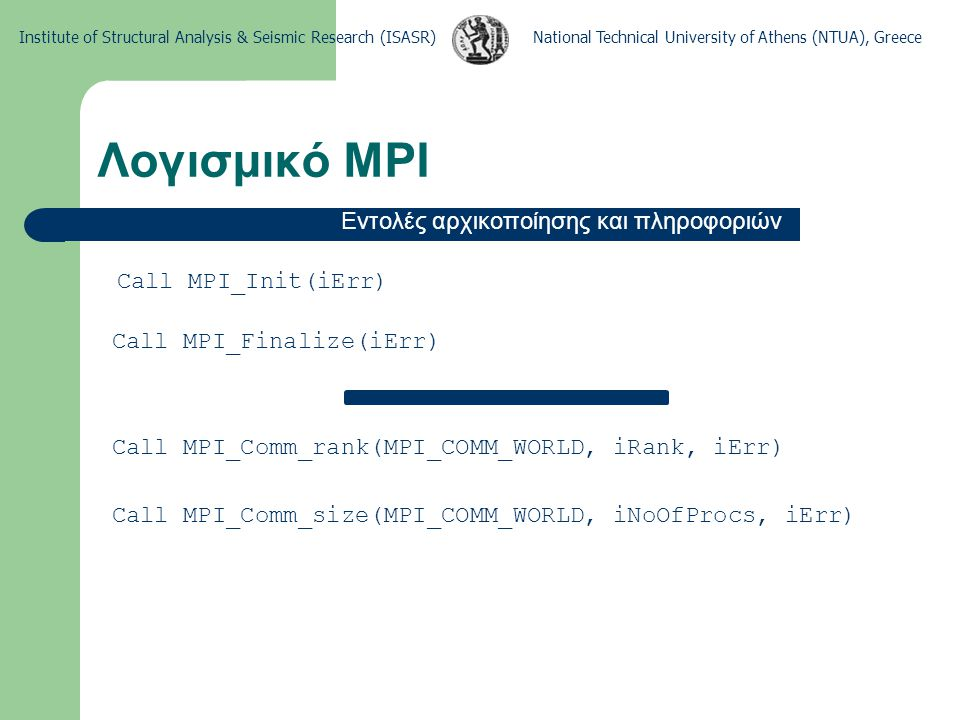 National Technical University of Athens (NTUA), GreeceInstitute of Structural Analysis & Seismic Research (ISASR) Λογισμικό MPI Εντολές αρχικοποίησης και πληροφοριών Call MPI_Comm_rank(MPI_COMM_WORLD, iRank, iErr) Call MPI_Comm_size(MPI_COMM_WORLD, iNoOfProcs, iErr) Call MPI_Init(iErr) Call MPI_Finalize(iErr)