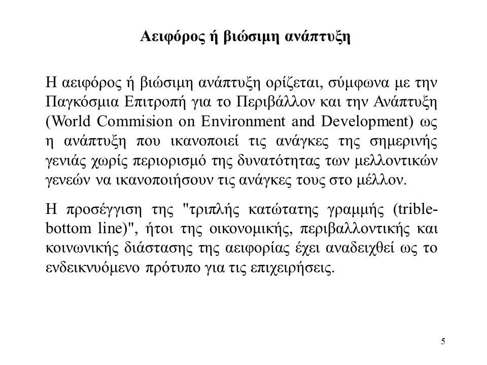 5 Αειφόρος ή βιώσιμη ανάπτυξη Η αειφόρος ή βιώσιμη ανάπτυξη ορίζεται, σύμφωνα με την Παγκόσμια Επιτροπή για το Περιβάλλον και την Ανάπτυξη (World Commision on Environment and Development) ως η ανάπτυξη που ικανοποιεί τις ανάγκες της σημερινής γενιάς χωρίς περιορισμό της δυνατότητας των μελλοντικών γενεών να ικανοποιήσουν τις ανάγκες τους στο μέλλον.