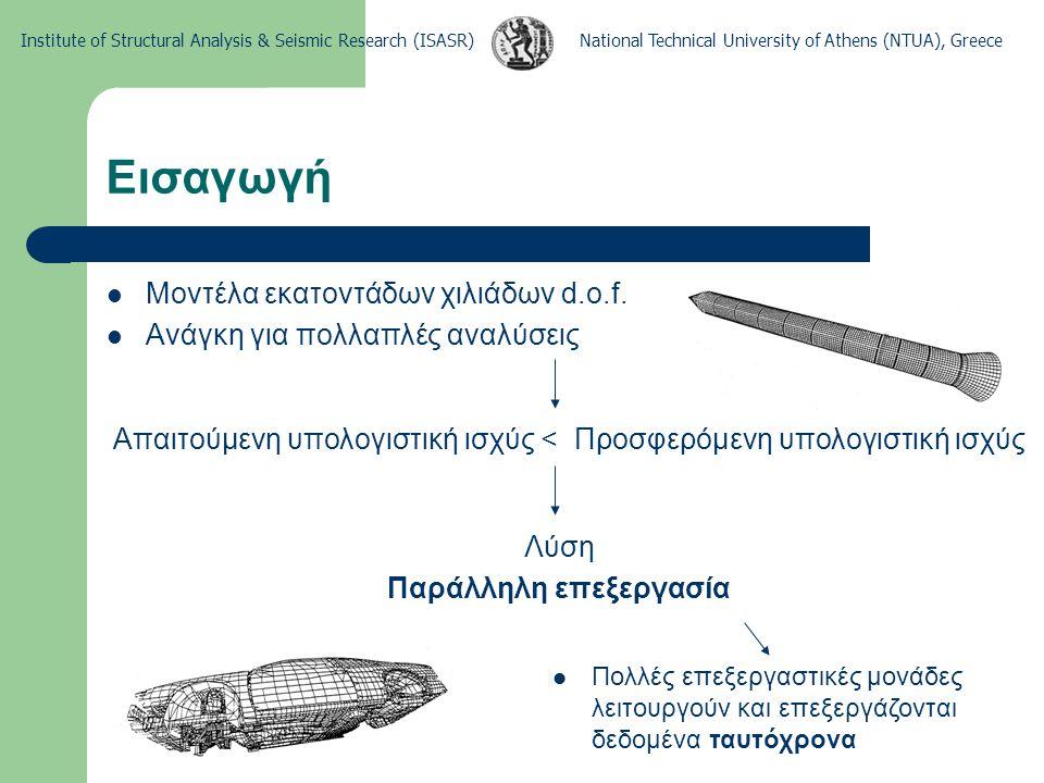 National Technical University of Athens (NTUA), GreeceInstitute of Structural Analysis & Seismic Research (ISASR) Παράλληλα υπολογιστικά περιβάλλοντα Πυκνής δομής (εκατοντάδες επεξεργαστές) Μεσαίας δομής (δεκάδες επεξεργαστές) Αραιής δομής (μερικοί επεξεργαστές) Αριθμός επεξεργαστικών μονάδων
