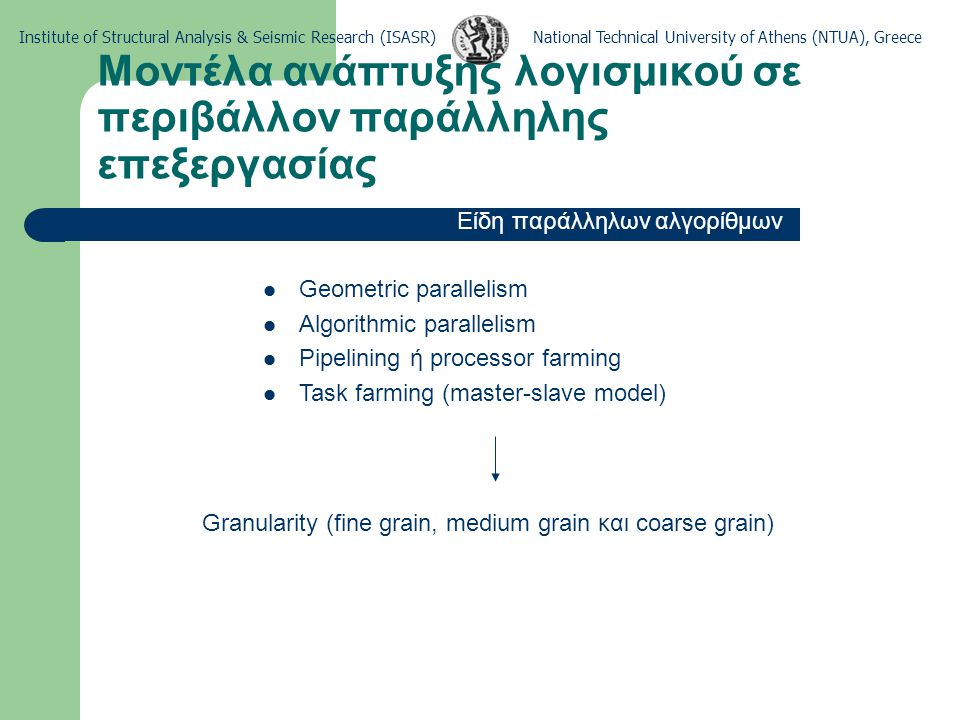 National Technical University of Athens (NTUA), GreeceInstitute of Structural Analysis & Seismic Research (ISASR) Μοντέλα ανάπτυξης λογισμικού σε περιβάλλον παράλληλης επεξεργασίας Εφαρμογή της FEM με το μοντέλο master-slave Γένεση δικτύου πεπερασμένων στοιχείων Διαχωρισμός φορέα σε υποφορείς Ενεργοποίηση slave κόμβων Μόρφωση μητρώου δυσκαμψίας και διανύσματος επικόμβιων δράσεων για κάθε υποφορέα Παραγοντοποίηση μητρώου δυσκαμψίας Επίλυση εξισώσεων ισορροπίας