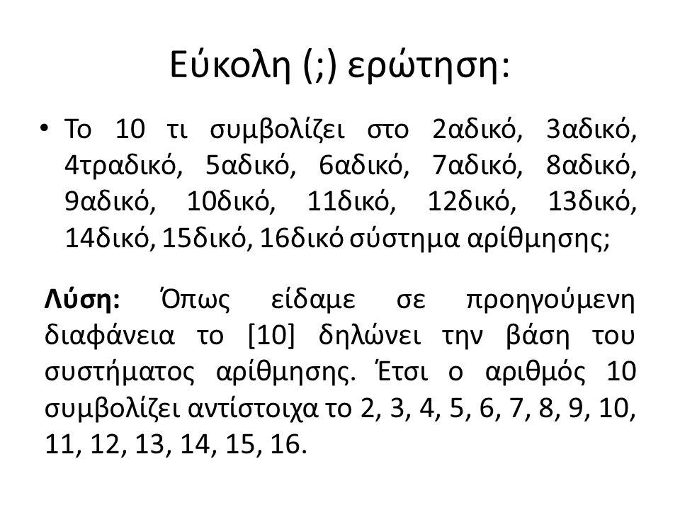 Εύκολη (;) ερώτηση: To 10 τι συμβολίζει στο 2αδικό, 3αδικό, 4τραδικό, 5αδικό, 6αδικό, 7αδικό, 8αδικό, 9αδικό, 10δικό, 11δικό, 12δικό, 13δικό, 14δικό, 15δικό, 16δικό σύστημα αρίθμησης; Λύση: Όπως είδαμε σε προηγούμενη διαφάνεια το [10] δηλώνει την βάση του συστήματος αρίθμησης.
