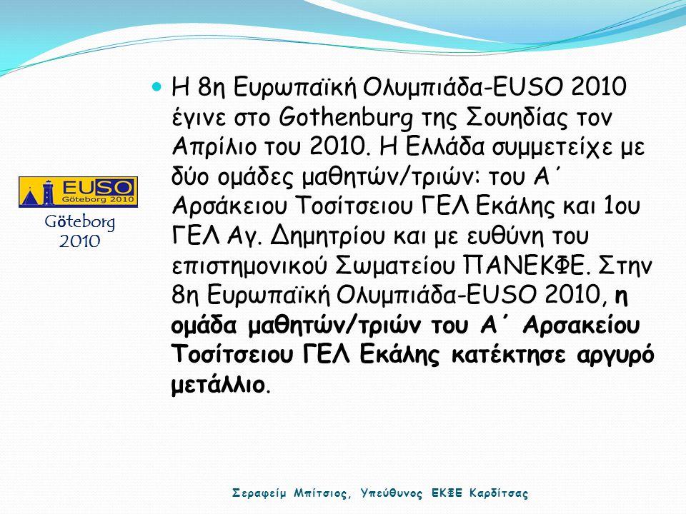Η 8η Ευρωπαϊκή Ολυμπιάδα-EUSO 2010 έγινε στο Gothenburg της Σουηδίας τον Απρίλιο του 2010. Η Ελλάδα συμμετείχε με δύο ομάδες μαθητών/τριών: του Α΄ Αρσ