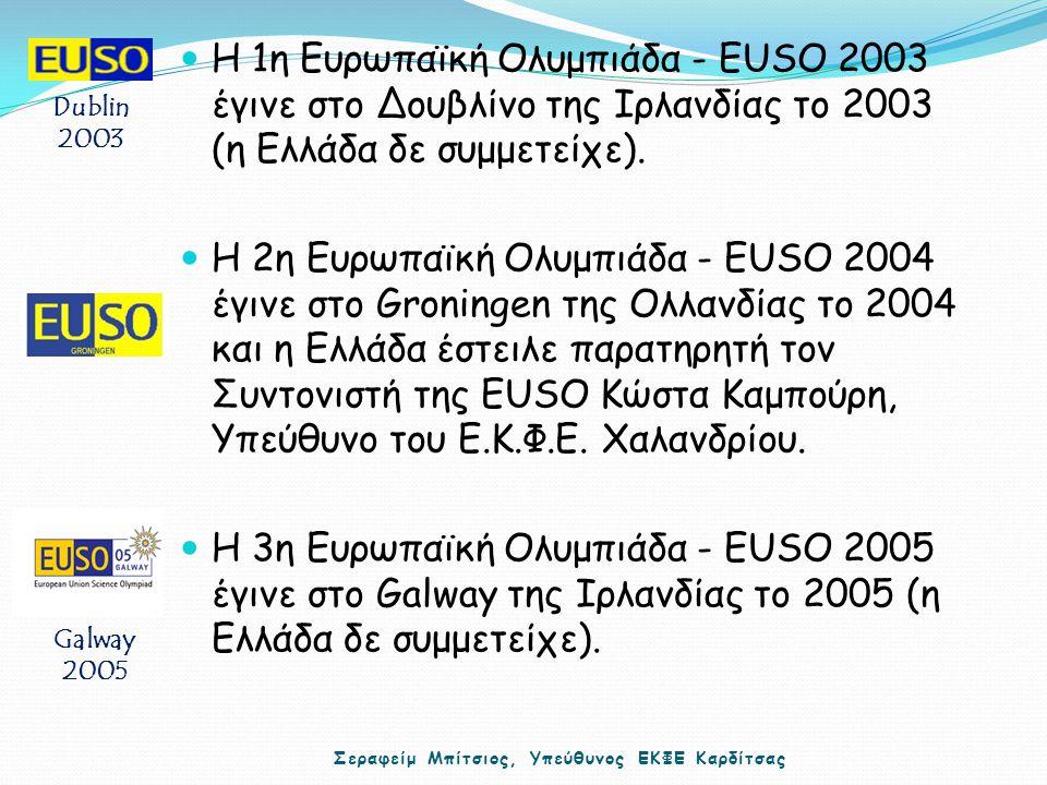 Η 1η Ευρωπαϊκή Ολυμπιάδα - EUSO 2003 έγινε στο Δουβλίνο της Ιρλανδίας το 2003 (η Ελλάδα δε συμμετείχε). Η 2η Ευρωπαϊκή Ολυμπιάδα - EUSO 2004 έγινε στο