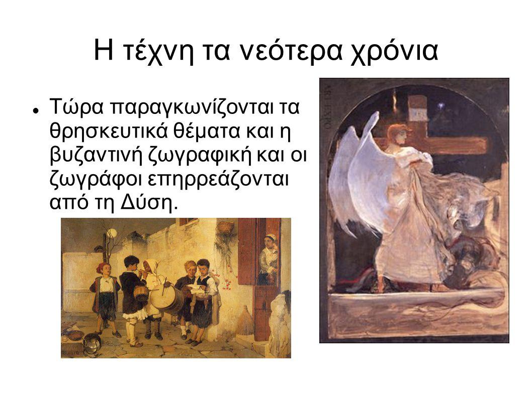 Η τέχνη τα νεότερα χρόνια Τώρα παραγκωνίζονται τα θρησκευτικά θέματα και η βυζαντινή ζωγραφική και οι ζωγράφοι επηρρεάζονται από τη Δύση.
