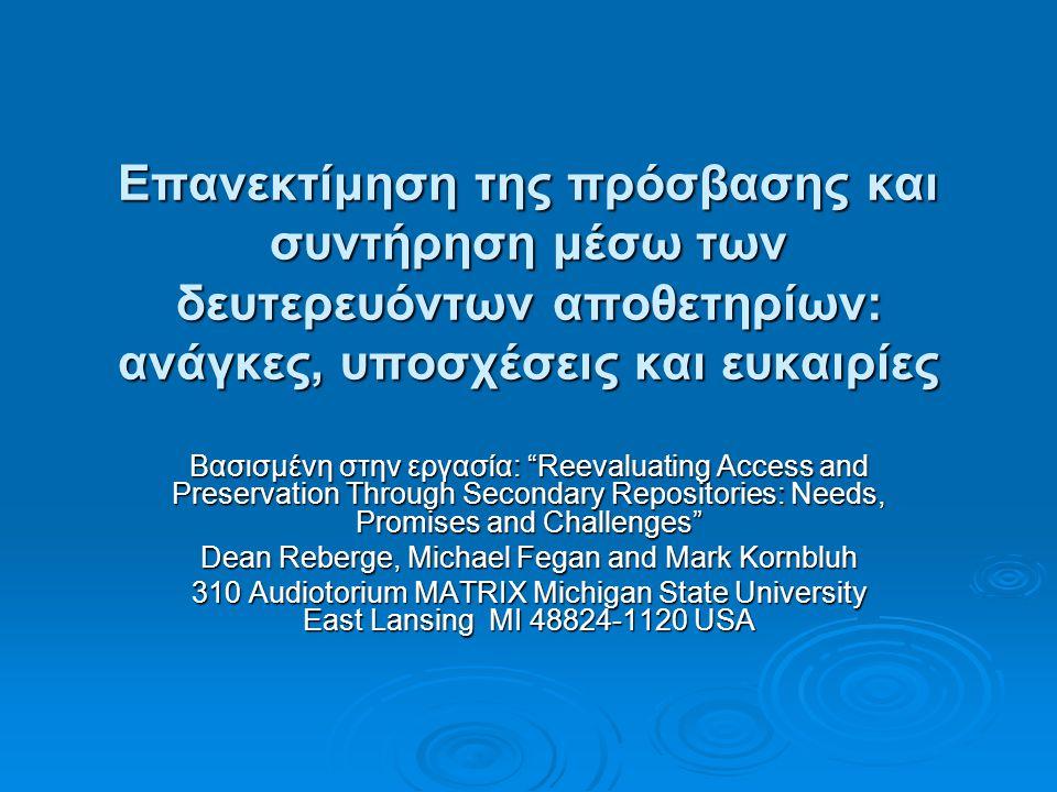 Επανεκτίμηση της πρόσβασης και συντήρηση μέσω των δευτερευόντων αποθετηρίων: ανάγκες, υποσχέσεις και ευκαιρίες Βασισμένη στην εργασία: Reevaluating Access and Preservation Through Secondary Repositories: Needs, Promises and Challenges Dean Reberge, Michael Fegan and Mark Kornbluh 310 Audiotorium MATRIX Michigan State University East Lansing MI 48824-1120 USA