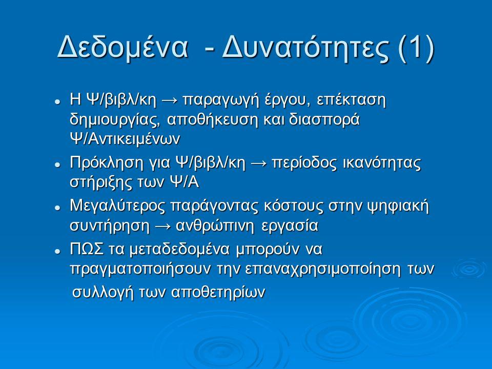 Δεδομένα - Δυνατότητες (1) Η Ψ/βιβλ/κη → παραγωγή έργου, επέκταση δημιουργίας, αποθήκευση και διασπορά Ψ/Αντικειμένων Η Ψ/βιβλ/κη → παραγωγή έργου, επέκταση δημιουργίας, αποθήκευση και διασπορά Ψ/Αντικειμένων Πρόκληση για Ψ/βιβλ/κη → περίοδος ικανότητας στήριξης των Ψ/Α Πρόκληση για Ψ/βιβλ/κη → περίοδος ικανότητας στήριξης των Ψ/Α Μεγαλύτερος παράγοντας κόστους στην ψηφιακή συντήρηση → ανθρώπινη εργασία Μεγαλύτερος παράγοντας κόστους στην ψηφιακή συντήρηση → ανθρώπινη εργασία ΠΩΣ τα μεταδεδομένα μπορούν να πραγματοποιήσουν την επαναχρησιμοποίηση των ΠΩΣ τα μεταδεδομένα μπορούν να πραγματοποιήσουν την επαναχρησιμοποίηση των συλλογή των αποθετηρίων συλλογή των αποθετηρίων