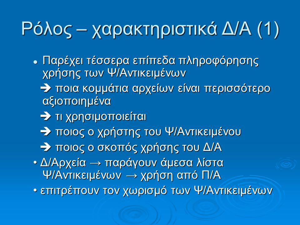 Ρόλος – χαρακτηριστικά Δ/Α (1) Παρέχει τέσσερα επίπεδα πληροφόρησης χρήσης των Ψ/Αντικειμένων Παρέχει τέσσερα επίπεδα πληροφόρησης χρήσης των Ψ/Αντικειμένων  ποια κομμάτια αρχείων είναι περισσότερο αξιοποιημένα  ποια κομμάτια αρχείων είναι περισσότερο αξιοποιημένα  τι χρησιμοποιείται  τι χρησιμοποιείται  ποιος ο χρήστης του Ψ/Αντικειμένου  ποιος ο χρήστης του Ψ/Αντικειμένου  ποιος ο σκοπός χρήσης του Δ/Α  ποιος ο σκοπός χρήσης του Δ/Α Δ/Αρχεία → παράγουν άμεσα λίστα Ψ/Αντικειμένων → χρήση από Π/Α Δ/Αρχεία → παράγουν άμεσα λίστα Ψ/Αντικειμένων → χρήση από Π/Α επιτρέπουν τον χωρισμό των Ψ/Αντικειμένων επιτρέπουν τον χωρισμό των Ψ/Αντικειμένων