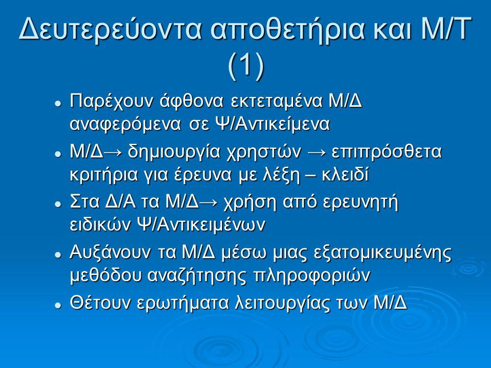 Δευτερεύοντα αποθετήρια και Μ/Τ (1) Παρέχουν άφθονα εκτεταμένα Μ/Δ αναφερόμενα σε Ψ/Αντικείμενα Παρέχουν άφθονα εκτεταμένα Μ/Δ αναφερόμενα σε Ψ/Αντικείμενα Μ/Δ→ δημιουργία χρηστών → επιπρόσθετα κριτήρια για έρευνα με λέξη – κλειδί Μ/Δ→ δημιουργία χρηστών → επιπρόσθετα κριτήρια για έρευνα με λέξη – κλειδί Στα Δ/Α τα Μ/Δ→ χρήση από ερευνητή ειδικών Ψ/Αντικειμένων Στα Δ/Α τα Μ/Δ→ χρήση από ερευνητή ειδικών Ψ/Αντικειμένων Αυξάνουν τα Μ/Δ μέσω μιας εξατομικευμένης μεθόδου αναζήτησης πληροφοριών Αυξάνουν τα Μ/Δ μέσω μιας εξατομικευμένης μεθόδου αναζήτησης πληροφοριών Θέτουν ερωτήματα λειτουργίας των Μ/Δ Θέτουν ερωτήματα λειτουργίας των Μ/Δ