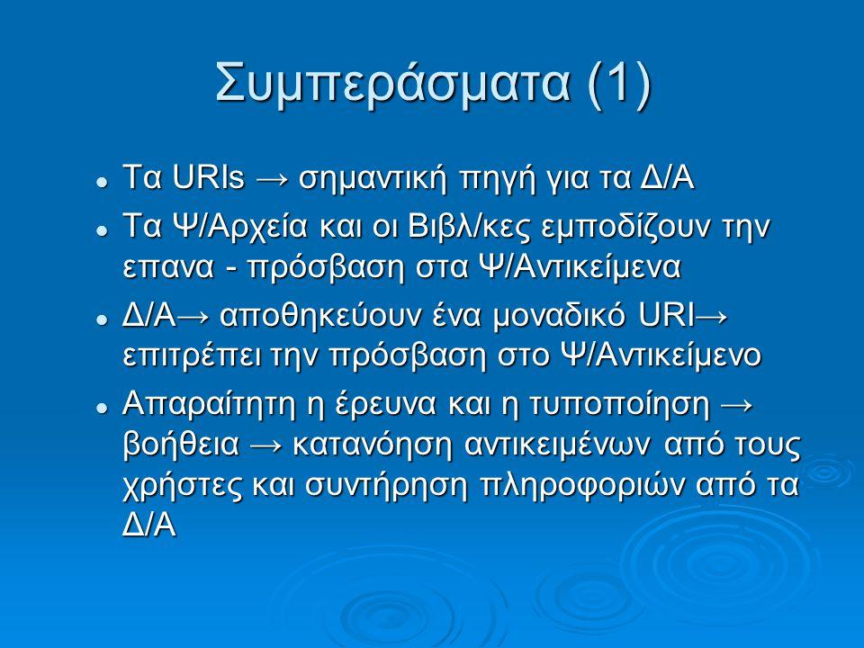 Συμπεράσματα (1) Τα URIs → σημαντική πηγή για τα Δ/Α Τα URIs → σημαντική πηγή για τα Δ/Α Τα Ψ/Αρχεία και οι Βιβλ/κες εμποδίζουν την επανα - πρόσβαση στα Ψ/Αντικείμενα Τα Ψ/Αρχεία και οι Βιβλ/κες εμποδίζουν την επανα - πρόσβαση στα Ψ/Αντικείμενα Δ/Α→ αποθηκεύουν ένα μοναδικό URI→ επιτρέπει την πρόσβαση στο Ψ/Αντικείμενο Δ/Α→ αποθηκεύουν ένα μοναδικό URI→ επιτρέπει την πρόσβαση στο Ψ/Αντικείμενο Απαραίτητη η έρευνα και η τυποποίηση → βοήθεια → κατανόηση αντικειμένων από τους χρήστες και συντήρηση πληροφοριών από τα Δ/Α Απαραίτητη η έρευνα και η τυποποίηση → βοήθεια → κατανόηση αντικειμένων από τους χρήστες και συντήρηση πληροφοριών από τα Δ/Α