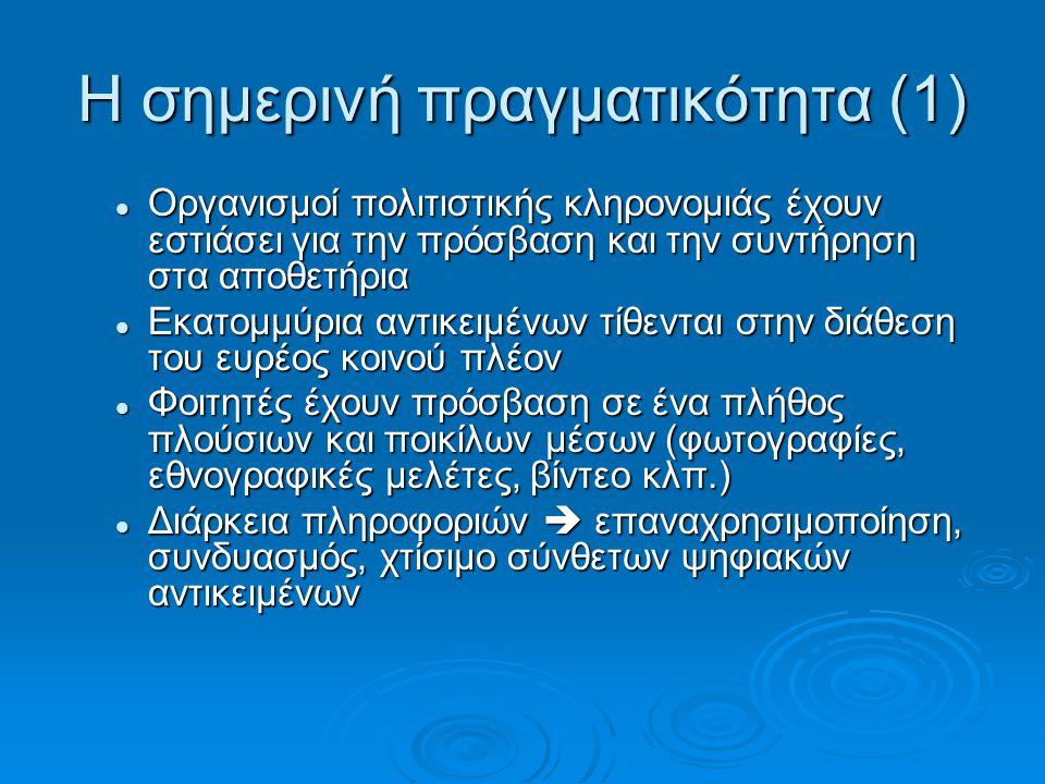 Η σημερινή πραγματικότητα (1) Οργανισμοί πολιτιστικής κληρονομιάς έχουν εστιάσει για την πρόσβαση και την συντήρηση στα αποθετήρια Οργανισμοί πολιτιστικής κληρονομιάς έχουν εστιάσει για την πρόσβαση και την συντήρηση στα αποθετήρια Εκατομμύρια αντικειμένων τίθενται στην διάθεση του ευρέος κοινού πλέον Εκατομμύρια αντικειμένων τίθενται στην διάθεση του ευρέος κοινού πλέον Φοιτητές έχουν πρόσβαση σε ένα πλήθος πλούσιων και ποικίλων μέσων (φωτογραφίες, εθνογραφικές μελέτες, βίντεο κλπ.) Φοιτητές έχουν πρόσβαση σε ένα πλήθος πλούσιων και ποικίλων μέσων (φωτογραφίες, εθνογραφικές μελέτες, βίντεο κλπ.) Διάρκεια πληροφοριών  επαναχρησιμοποίηση, συνδυασμός, χτίσιμο σύνθετων ψηφιακών αντικειμένων Διάρκεια πληροφοριών  επαναχρησιμοποίηση, συνδυασμός, χτίσιμο σύνθετων ψηφιακών αντικειμένων