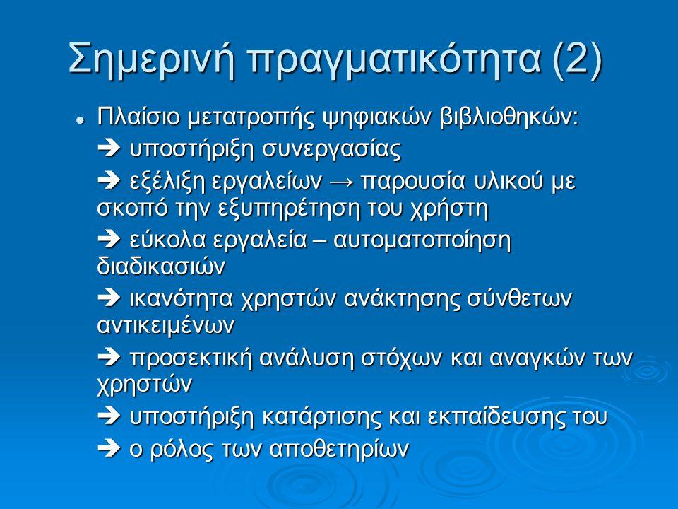 Σημερινή πραγματικότητα (2) Πλαίσιο μετατροπής ψηφιακών βιβλιοθηκών: Πλαίσιο μετατροπής ψηφιακών βιβλιοθηκών:  υποστήριξη συνεργασίας  υποστήριξη συνεργασίας  εξέλιξη εργαλείων → παρουσία υλικού με σκοπό την εξυπηρέτηση του χρήστη  εξέλιξη εργαλείων → παρουσία υλικού με σκοπό την εξυπηρέτηση του χρήστη  εύκολα εργαλεία – αυτοματοποίηση διαδικασιών  εύκολα εργαλεία – αυτοματοποίηση διαδικασιών  ικανότητα χρηστών ανάκτησης σύνθετων αντικειμένων  ικανότητα χρηστών ανάκτησης σύνθετων αντικειμένων  προσεκτική ανάλυση στόχων και αναγκών των χρηστών  προσεκτική ανάλυση στόχων και αναγκών των χρηστών  υποστήριξη κατάρτισης και εκπαίδευσης του  υποστήριξη κατάρτισης και εκπαίδευσης του  ο ρόλος των αποθετηρίων  ο ρόλος των αποθετηρίων