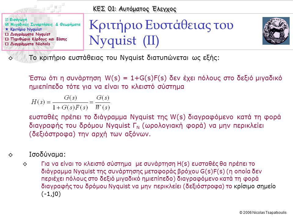 ΚΕΣ 01: Αυτόματος Έλεγχος © 2006 Nicolas Tsapatsoulis Κριτήριο Ευστάθειας του Nyquist (ΙΙ) ◊Το κριτήριο ευστάθειας του Nyquist διατυπώνεται ως εξής: Έστω ότι η συνάρτηση W(s) = 1+G(s)F(s) δεν έχει πόλους στο δεξιό μιγαδικό ημιεπίπεδο τότε για να είναι το κλειστό σύστημα ευσταθές πρέπει το διάγραμμα Nyquist της W(s) διαγραφόμενο κατά τη φορά διαγραφής του δρόμου Nyquist Γ Ν (ωρολογιακή φορά) να μην περικλείει (δεξιόστροφα) την αρχή των αξόνων.