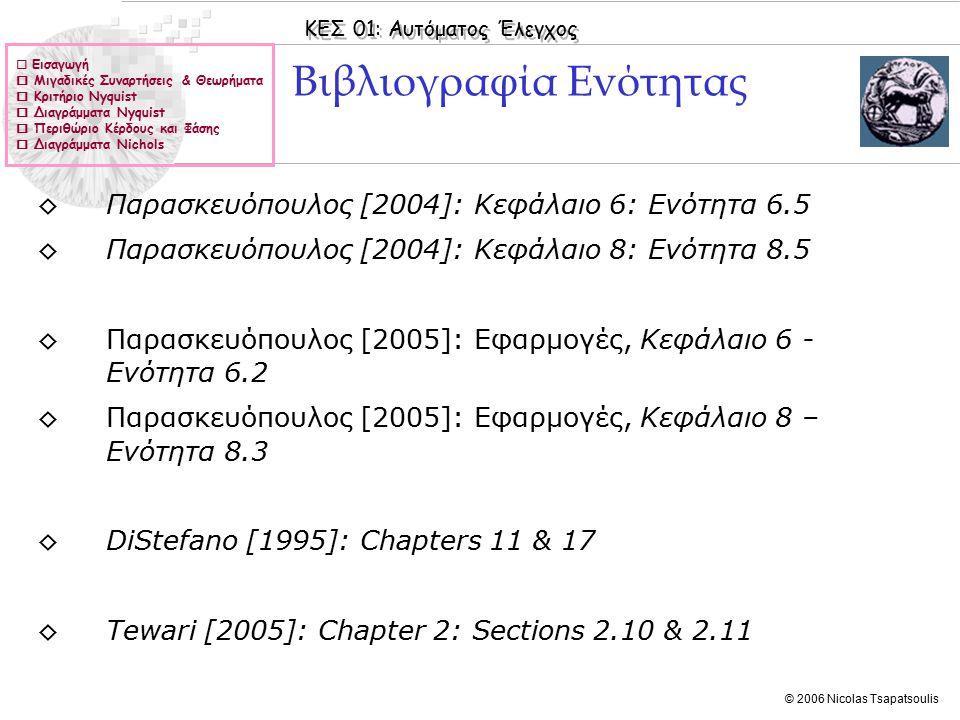 ΚΕΣ 01: Αυτόματος Έλεγχος © 2006 Nicolas Tsapatsoulis  Εισαγωγή  Μιγαδικές Συναρτήσεις & Θεωρήματα  Κριτήριο Nyquist  Διαγράμματα Nyquist  Περιθώριο Κέρδους και Φάσης  Διαγράμματα Nichols ◊Παρασκευόπουλος [2004]: Κεφάλαιο 6: Ενότητα 6.5 ◊Παρασκευόπουλος [2004]: Κεφάλαιο 8: Ενότητα 8.5 ◊Παρασκευόπουλος [2005]: Εφαρμογές, Κεφάλαιο 6 - Ενότητα 6.2 ◊Παρασκευόπουλος [2005]: Εφαρμογές, Κεφάλαιο 8 – Ενότητα 8.3 ◊DiStefano [1995]: Chapters 11 & 17 ◊Tewari [2005]: Chapter 2: Sections 2.10 & 2.11 Βιβλιογραφία Ενότητας