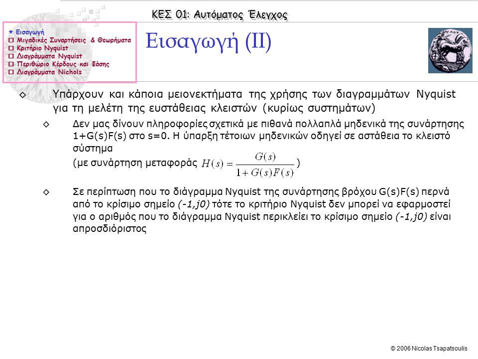 ΚΕΣ 01: Αυτόματος Έλεγχος © 2006 Nicolas Tsapatsoulis ◊Υπάρχουν και κάποια μειονεκτήματα της χρήσης των διαγραμμάτων Nyquist για τη μελέτη της ευστάθειας κλειστών (κυρίως συστημάτων) ◊Δεν μας δίνουν πληροφορίες σχετικά με πιθανά πολλαπλά μηδενικά της συνάρτησης 1+G(s)F(s) στο s=0.