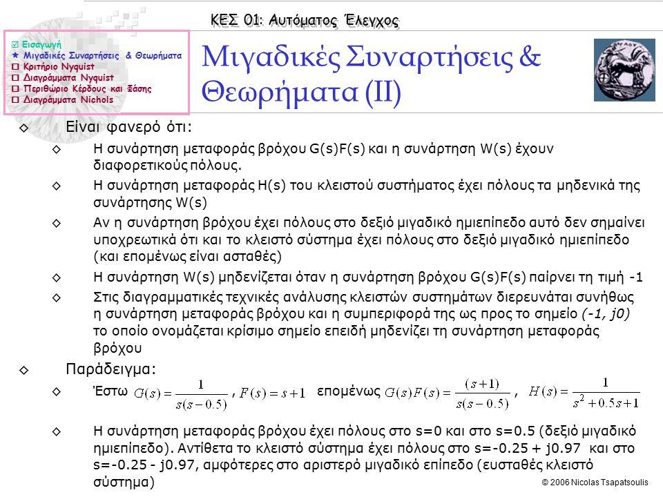 ΚΕΣ 01: Αυτόματος Έλεγχος © 2006 Nicolas Tsapatsoulis Μιγαδικές Συναρτήσεις & Θεωρήματα (ΙΙ) ◊Είναι φανερό ότι: ◊Η συνάρτηση μεταφοράς βρόχου G(s)F(s) και η συνάρτηση W(s) έχουν διαφορετικούς πόλους.