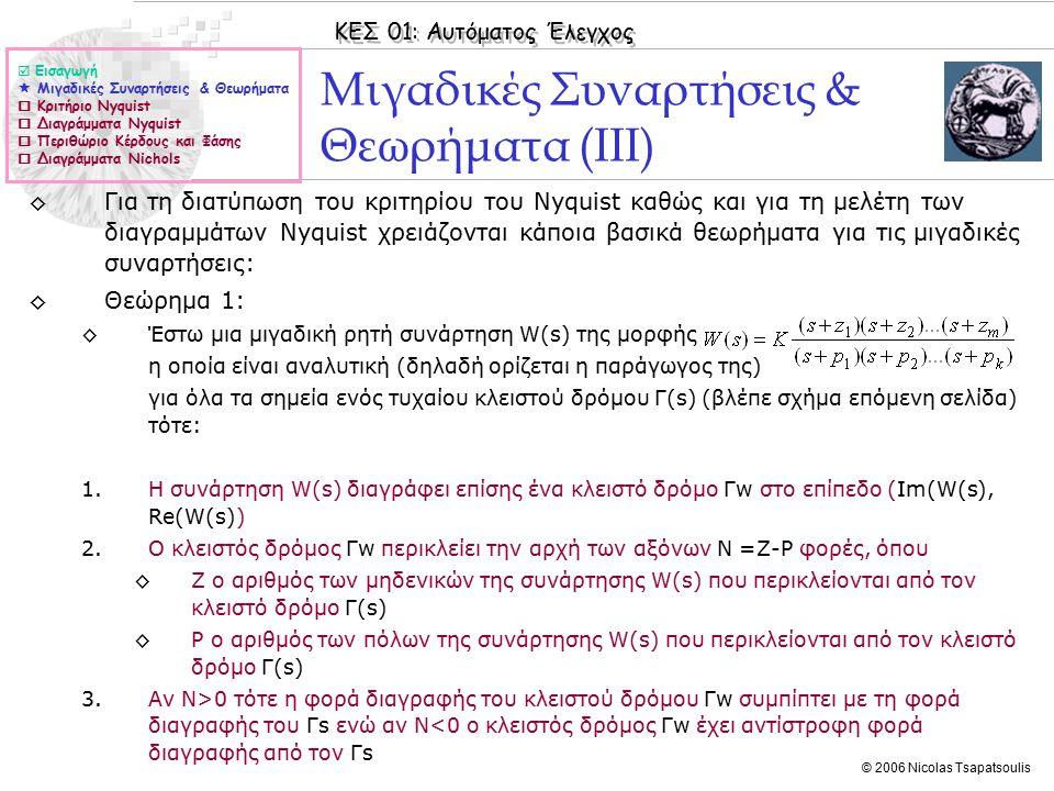 ΚΕΣ 01: Αυτόματος Έλεγχος © 2006 Nicolas Tsapatsoulis Μιγαδικές Συναρτήσεις & Θεωρήματα (ΙΙΙ) ◊Για τη διατύπωση του κριτηρίου του Nyquist καθώς και για τη μελέτη των διαγραμμάτων Nyquist χρειάζονται κάποια βασικά θεωρήματα για τις μιγαδικές συναρτήσεις: ◊Θεώρημα 1: ◊Έστω μια μιγαδική ρητή συνάρτηση W(s) της μορφής η οποία είναι αναλυτική (δηλαδή ορίζεται η παράγωγος της) για όλα τα σημεία ενός τυχαίου κλειστού δρόμου Γ(s) (βλέπε σχήμα επόμενη σελίδα) τότε: 1.Η συνάρτηση W(s) διαγράφει επίσης ένα κλειστό δρόμο Γw στο επίπεδο (Im(W(s), Re(W(s)) 2.Ο κλειστός δρόμος Γw περικλείει την αρχή των αξόνων Ν =Ζ-P φορές, όπου ◊Z ο αριθμός των μηδενικών της συνάρτησης W(s) που περικλείονται από τον κλειστό δρόμο Γ(s) ◊P ο αριθμός των πόλων της συνάρτησης W(s) που περικλείονται από τον κλειστό δρόμο Γ(s) 3.Αν Ν>0 τότε η φορά διαγραφής του κλειστού δρόμου Γw συμπίπτει με τη φορά διαγραφής του Γs ενώ αν Ν<0 ο κλειστός δρόμος Γw έχει αντίστροφη φορά διαγραφής από τον Γs  Εισαγωγή  Μιγαδικές Συναρτήσεις & Θεωρήματα  Κριτήριο Nyquist  Διαγράμματα Nyquist  Περιθώριο Κέρδους και Φάσης  Διαγράμματα Nichols