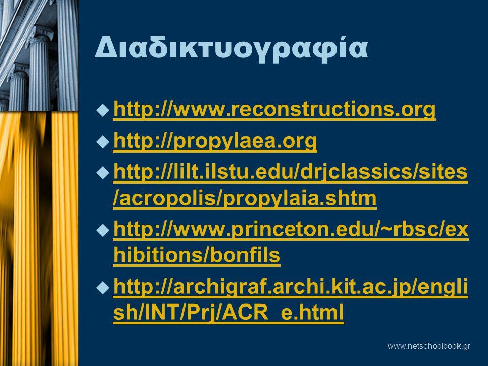 www.netschoolbook.gr Διαδικτυογραφία u http://www.reconstructions.org http://www.reconstructions.org u http://propylaea.org http://propylaea.org u http://lilt.ilstu.edu/drjclassics/sites /acropolis/propylaia.shtm http://lilt.ilstu.edu/drjclassics/sites /acropolis/propylaia.shtm u http://www.princeton.edu/~rbsc/ex hibitions/bonfils http://www.princeton.edu/~rbsc/ex hibitions/bonfils u http://archigraf.archi.kit.ac.jp/engli sh/INT/Prj/ACR_e.html http://archigraf.archi.kit.ac.jp/engli sh/INT/Prj/ACR_e.html