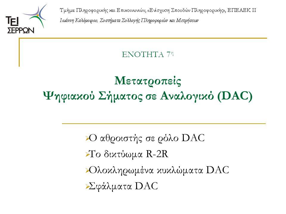 ΕΝΟΤΗΤΑ 7 η Μετατροπείς Ψηφιακού Σήματος σε Αναλογικό (DAC)  Ο αθροιστής σε ρόλο DAC  Το δικτύωμα R-2R  Ολοκληρωμένα κυκλώματα DAC  Σφάλματα DAC