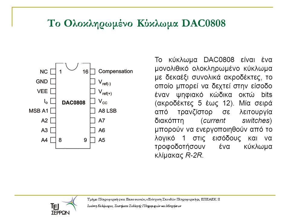 Το Ολοκληρωμένο Κύκλωμα DAC0808 Το κύκλωμα DAC0808 είναι ένα μονολιθικό ολοκληρωμένο κύκλωμα με δεκαέξι συνολικά ακροδέκτες, το οποίο μπορεί να δεχτεί