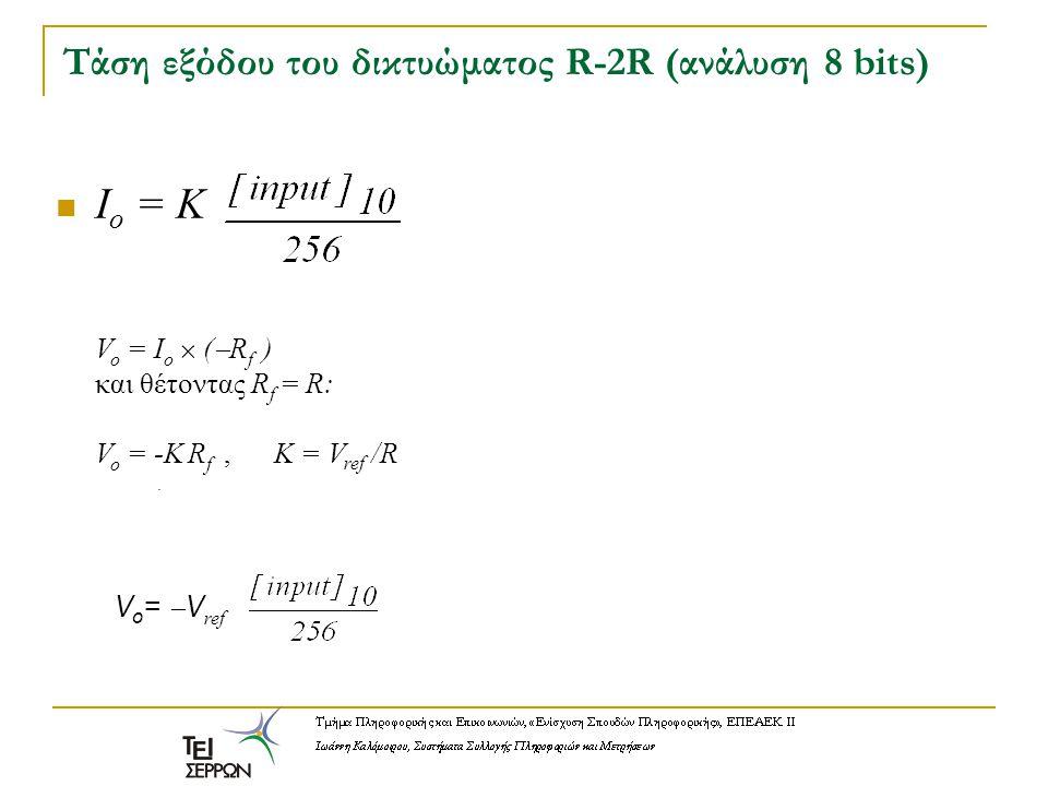 Τάση εξόδου του δικτυώματος R-2R (ανάλυση 8 bits) I o = K V o = I o  (  R f ) και θέτοντας R f = R: V o = -K R f,Κ = V ref /R V o =  V ref.