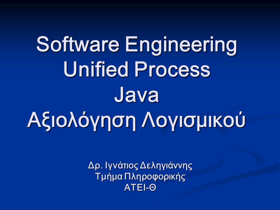 Software Engineering Unified Process Java Αξιολόγηση Λογισμικού Δρ. Ιγνάτιος Δεληγιάννης Τμήμα Πληροφορικής ΑΤΕΙ-Θ