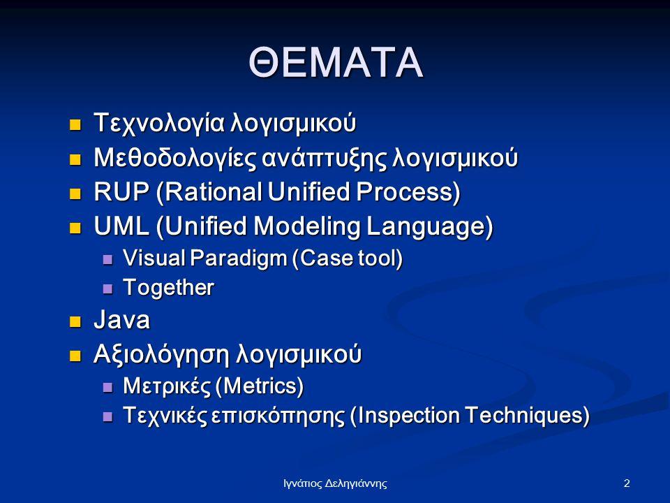 2Iγνάτιος Δεληγιάννης ΘΕΜΑΤΑ Τεχνολογία λογισμικού Τεχνολογία λογισμικού Μεθοδολογίες ανάπτυξης λογισμικού Μεθοδολογίες ανάπτυξης λογισμικού RUP (Rati