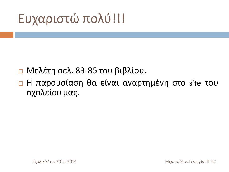 Ευχαριστώ πολύ !!!  Μελέτη σελ. 83-85 του βιβλίου.  Η παρουσίαση θα είναι αναρτημένη στο site του σχολείου μας. Σχολικό έτος 2013-2014 Μιχοπούλου Γε