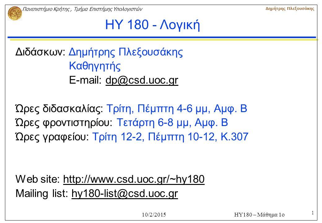 1 Πανεπιστήμιο Κρήτης, Τμήμα Επιστήμης Υπολογιστών Δημήτρης Πλεξουσάκης 10/2/2015ΗΥ180 – Μάθημα 1ο Διδάσκων: Δημήτρης Πλεξουσάκης Καθηγητής E-mail: dp@csd.uoc.grdp@csd.uoc.gr Ώρες διδασκαλίας: Tρίτη, Πέμπτη 4-6 μμ, Αμφ.