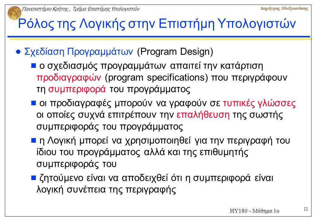 11 Πανεπιστήμιο Κρήτης, Τμήμα Επιστήμης Υπολογιστών Δημήτρης Πλεξουσάκης ΗΥ180 – Μάθημα 1ο Ρόλος της Λογικής στην Επιστήμη Υπολογιστών Σχεδίαση Προγραμμάτων (Program Design)  ο σχεδιασμός προγραμμάτων απαιτεί την κατάρτιση προδιαγραφών (program specifications) που περιγράφουν τη συμπεριφορά του προγράμματος  οι προδιαγραφές μπορούν να γραφούν σε τυπικές γλώσσες οι οποίες συχνά επιτρέπουν την επαλήθευση της σωστής συμπεριφοράς του προγράμματος  η Λογική μπορεί να χρησιμοποιηθεί για την περιγραφή του ίδιου του προγράμματος αλλά και της επιθυμητής συμπεριφοράς του  ζητούμενο είναι να αποδειχθεί ότι η συμπεριφορά είναι λογική συνέπεια της περιγραφής