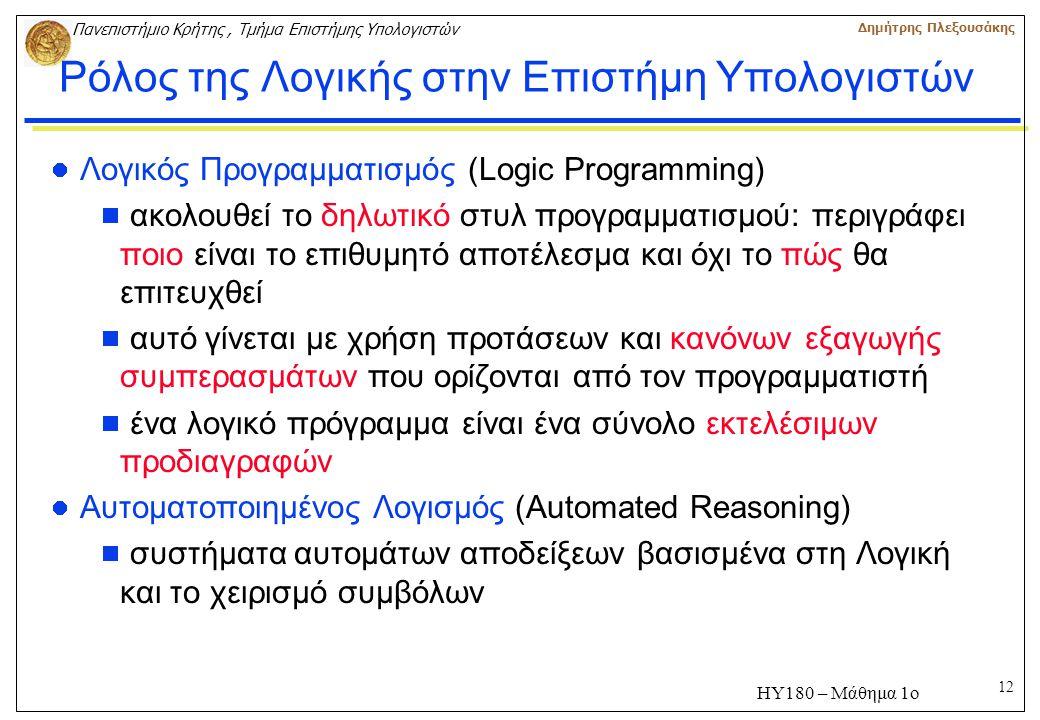12 Πανεπιστήμιο Κρήτης, Τμήμα Επιστήμης Υπολογιστών Δημήτρης Πλεξουσάκης ΗΥ180 – Μάθημα 1ο Ρόλος της Λογικής στην Επιστήμη Υπολογιστών Λογικός Προγραμματισμός (Logic Programming)  ακολουθεί το δηλωτικό στυλ προγραμματισμού: περιγράφει ποιο είναι το επιθυμητό αποτέλεσμα και όχι το πώς θα επιτευχθεί  αυτό γίνεται με χρήση προτάσεων και κανόνων εξαγωγής συμπερασμάτων που ορίζονται από τον προγραμματιστή  ένα λογικό πρόγραμμα είναι ένα σύνολο εκτελέσιμων προδιαγραφών Αυτοματοποιημένος Λογισμός (Automated Reasoning)  συστήματα αυτομάτων αποδείξεων βασισμένα στη Λογική και το χειρισμό συμβόλων