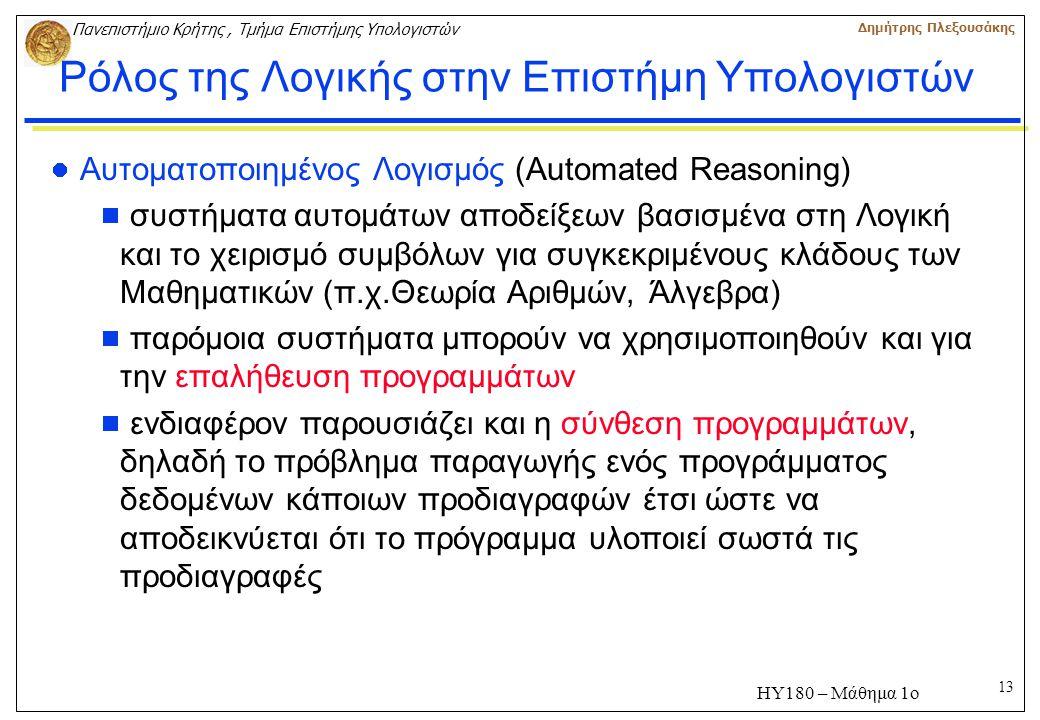 13 Πανεπιστήμιο Κρήτης, Τμήμα Επιστήμης Υπολογιστών Δημήτρης Πλεξουσάκης ΗΥ180 – Μάθημα 1ο Ρόλος της Λογικής στην Επιστήμη Υπολογιστών Αυτοματοποιημένος Λογισμός (Automated Reasoning)  συστήματα αυτομάτων αποδείξεων βασισμένα στη Λογική και το χειρισμό συμβόλων για συγκεκριμένους κλάδους των Μαθηματικών (π.χ.Θεωρία Αριθμών, Άλγεβρα)  παρόμοια συστήματα μπορούν να χρησιμοποιηθούν και για την επαλήθευση προγραμμάτων  ενδιαφέρον παρουσιάζει και η σύνθεση προγραμμάτων, δηλαδή το πρόβλημα παραγωγής ενός προγράμματος δεδομένων κάποιων προδιαγραφών έτσι ώστε να αποδεικνύεται ότι το πρόγραμμα υλοποιεί σωστά τις προδιαγραφές