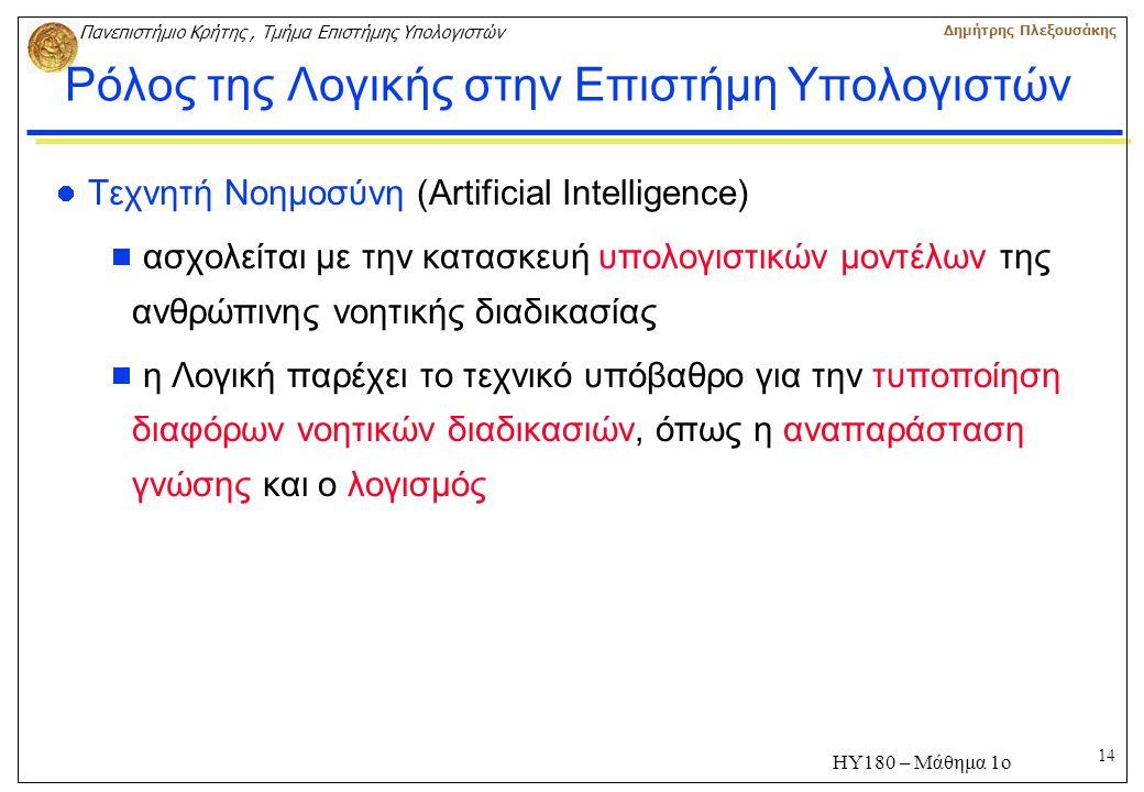 14 Πανεπιστήμιο Κρήτης, Τμήμα Επιστήμης Υπολογιστών Δημήτρης Πλεξουσάκης ΗΥ180 – Μάθημα 1ο Ρόλος της Λογικής στην Επιστήμη Υπολογιστών Τεχνητή Νοημοσύνη (Artificial Intelligence)  ασχολείται με την κατασκευή υπολογιστικών μοντέλων της ανθρώπινης νοητικής διαδικασίας  η Λογική παρέχει το τεχνικό υπόβαθρο για την τυποποίηση διαφόρων νοητικών διαδικασιών, όπως η αναπαράσταση γνώσης και ο λογισμός