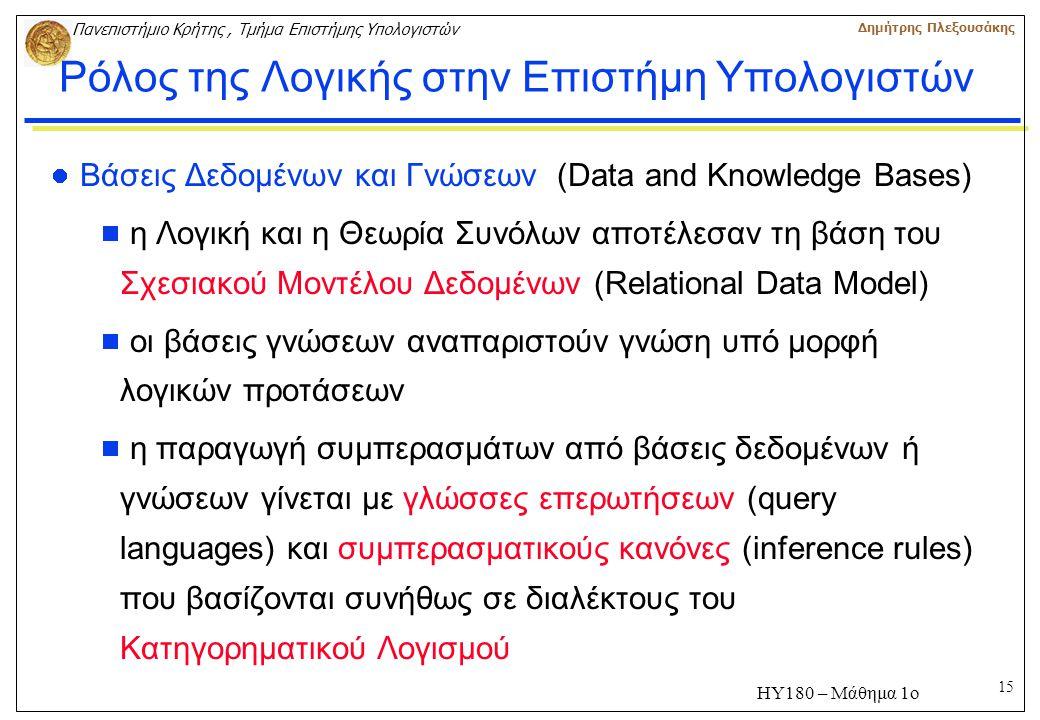 15 Πανεπιστήμιο Κρήτης, Τμήμα Επιστήμης Υπολογιστών Δημήτρης Πλεξουσάκης ΗΥ180 – Μάθημα 1ο Ρόλος της Λογικής στην Επιστήμη Υπολογιστών Βάσεις Δεδομένων και Γνώσεων (Data and Knowledge Bases)  η Λογική και η Θεωρία Συνόλων αποτέλεσαν τη βάση του Σχεσιακού Μοντέλου Δεδομένων (Relational Data Model)  οι βάσεις γνώσεων αναπαριστούν γνώση υπό μορφή λογικών προτάσεων  η παραγωγή συμπερασμάτων από βάσεις δεδομένων ή γνώσεων γίνεται με γλώσσες επερωτήσεων (query languages) και συμπερασματικούς κανόνες (inference rules) που βασίζονται συνήθως σε διαλέκτους του Κατηγορηματικού Λογισμού