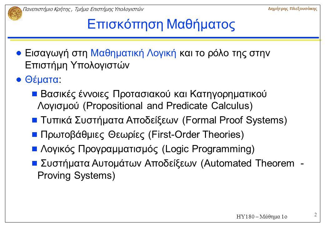 2 Πανεπιστήμιο Κρήτης, Τμήμα Επιστήμης Υπολογιστών Δημήτρης Πλεξουσάκης ΗΥ180 – Μάθημα 1ο Επισκόπηση Μαθήματος Εισαγωγή στη Μαθηματική Λογική και το ρόλο της στην Επιστήμη Υπολογιστών Θέματα:  Βασικές έννοιες Προτασιακού και Κατηγορηματικού Λογισμού (Propositional and Predicate Calculus)  Τυπικά Συστήματα Αποδείξεων (Formal Proof Systems)  Πρωτοβάθμιες Θεωρίες (First-Order Theories)  Λογικός Προγραμματισμός (Logic Programming)  Συστήματα Αυτομάτων Αποδείξεων (Automated Theorem - Proving Systems)
