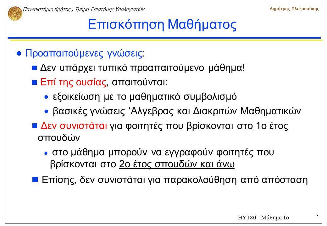 3 Πανεπιστήμιο Κρήτης, Τμήμα Επιστήμης Υπολογιστών Δημήτρης Πλεξουσάκης ΗΥ180 – Μάθημα 1ο Επισκόπηση Μαθήματος Προαπαιτούμενες γνώσεις:  Δεν υπάρχει τυπικό προαπαιτούμενο μάθημα.